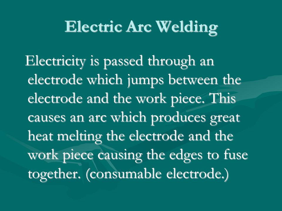 MIG (Metal Inert Gas) welding Also called MAGS (Metal Arc Gas Shielded) weldingAlso called MAGS (Metal Arc Gas Shielded) welding It uses an inert gas such as Argon or CO2 to shield the weldIt uses an inert gas such as Argon or CO2 to shield the weld The bare wire electrode is fed continuously to the weld - semi-automatic processThe bare wire electrode is fed continuously to the weld - semi-automatic process Can be used on light and heavy plate.Can be used on light and heavy plate.