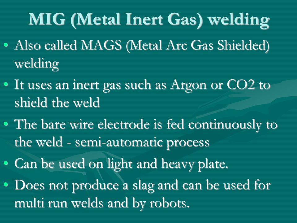 MIG (Metal Inert Gas) welding Also called MAGS (Metal Arc Gas Shielded) weldingAlso called MAGS (Metal Arc Gas Shielded) welding It uses an inert gas