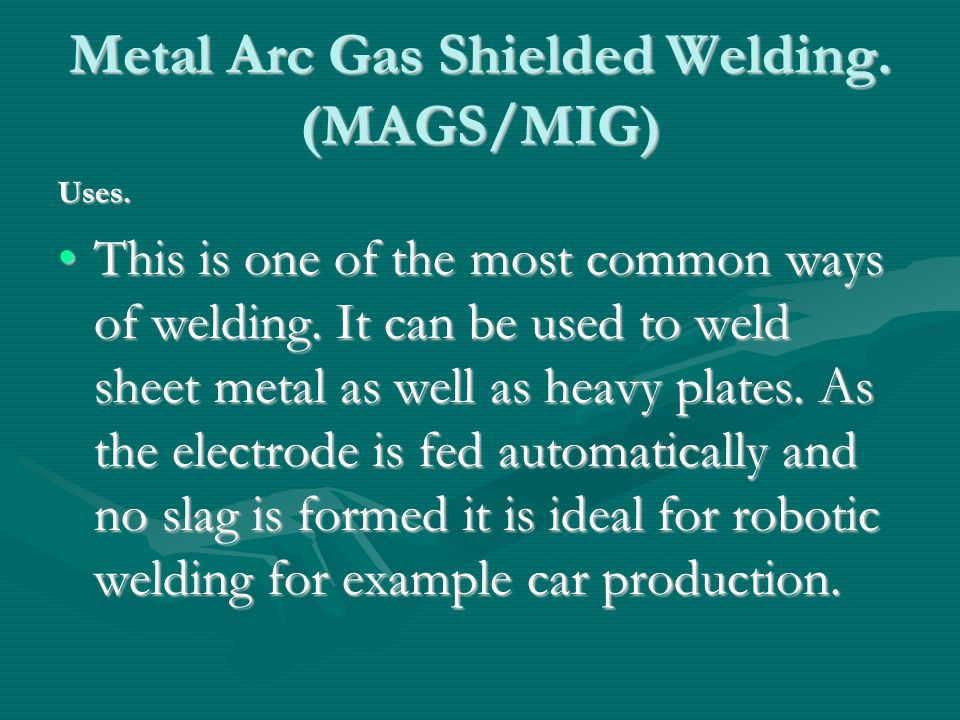 Metal Arc Gas Shielded Welding. (MAGS/MIG) ‏ Uses. This is one of the most common ways of welding. It can be used to weld sheet metal as well as heavy