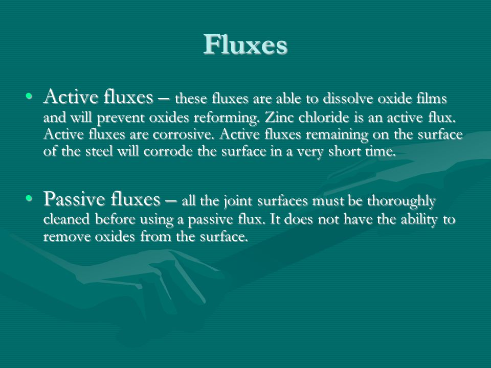 Fluxes Active fluxes – these fluxes are able to dissolve oxide films and will prevent oxides reforming. Zinc chloride is an active flux. Active fluxes