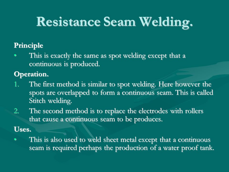 Resistance Seam Welding. Principle This is exactly the same as spot welding except that a continuous is produced.This is exactly the same as spot weld