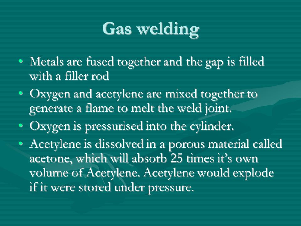 Gas welding Metals are fused together and the gap is filled with a filler rodMetals are fused together and the gap is filled with a filler rod Oxygen