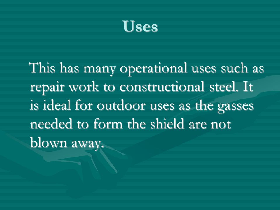 Uses This has many operational uses such as repair work to constructional steel. It is ideal for outdoor uses as the gasses needed to form the shield