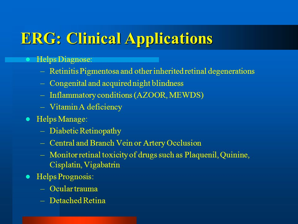 Helps Diagnose: –Retinitis Pigmentosa and other inherited retinal degenerations –Congenital and acquired night blindness –Inflammatory conditions (AZOOR, MEWDS) –Vitamin A deficiency Helps Manage: –Diabetic Retinopathy –Central and Branch Vein or Artery Occlusion –Monitor retinal toxicity of drugs such as Plaquenil, Quinine, Cisplatin, Vigabatrin Helps Prognosis: –Ocular trauma –Detached Retina ERG: Clinical Applications
