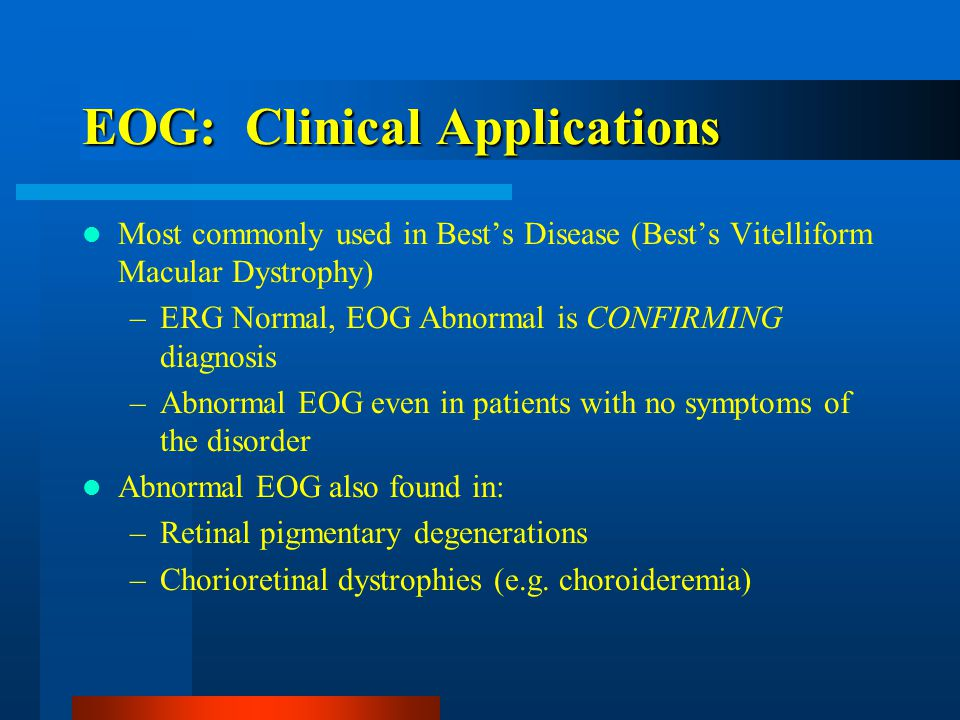 EOG: Clinical Applications Most commonly used in Best's Disease (Best's Vitelliform Macular Dystrophy) –ERG Normal, EOG Abnormal is CONFIRMING diagnosis –Abnormal EOG even in patients with no symptoms of the disorder Abnormal EOG also found in: –Retinal pigmentary degenerations –Chorioretinal dystrophies (e.g.