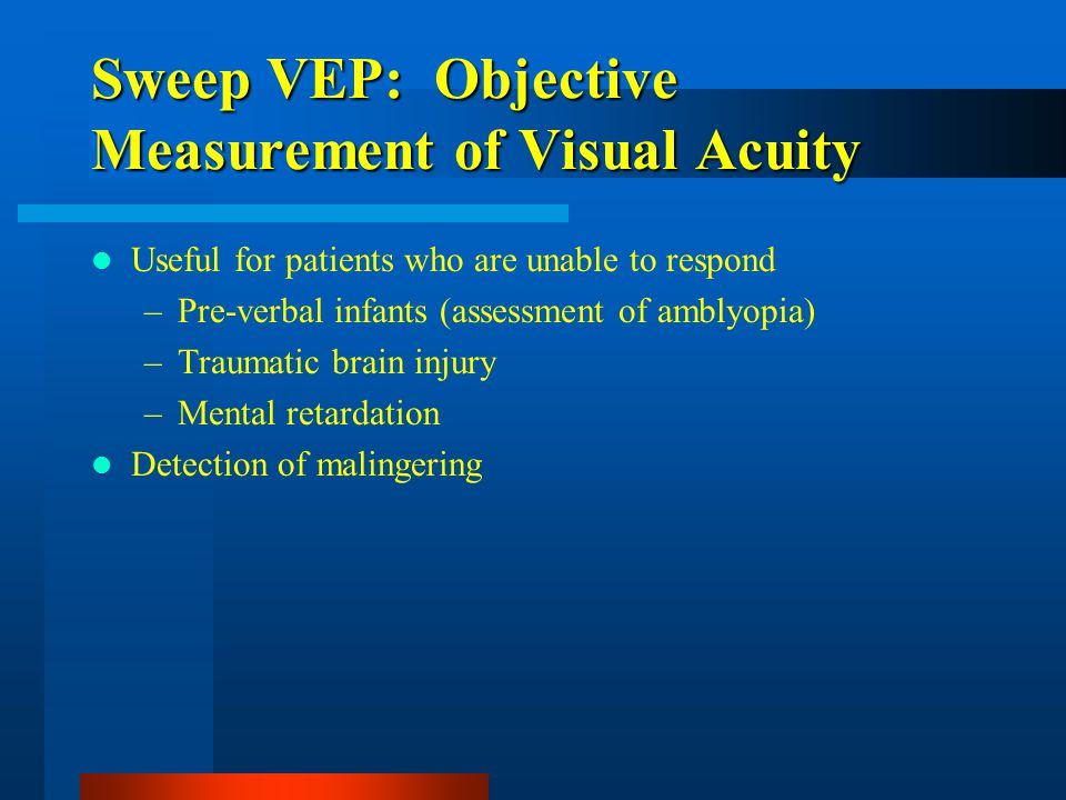 Sweep VEP: Objective Measurement of Visual Acuity Useful for patients who are unable to respond –Pre-verbal infants (assessment of amblyopia) –Traumatic brain injury –Mental retardation Detection of malingering