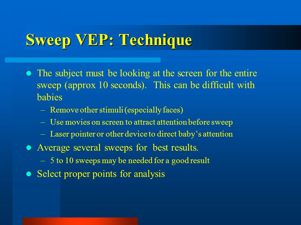 Sweep VEP: Technique The subject must be looking at the screen for the entire sweep (approx 10 seconds).