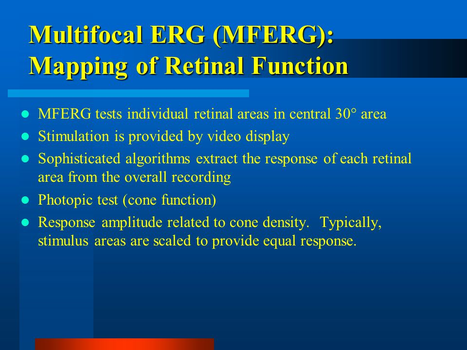 Multifocal ERG (MFERG): Mapping of Retinal Function MFERG tests individual retinal areas in central 30° area Stimulation is provided by video display Sophisticated algorithms extract the response of each retinal area from the overall recording Photopic test (cone function) Response amplitude related to cone density.