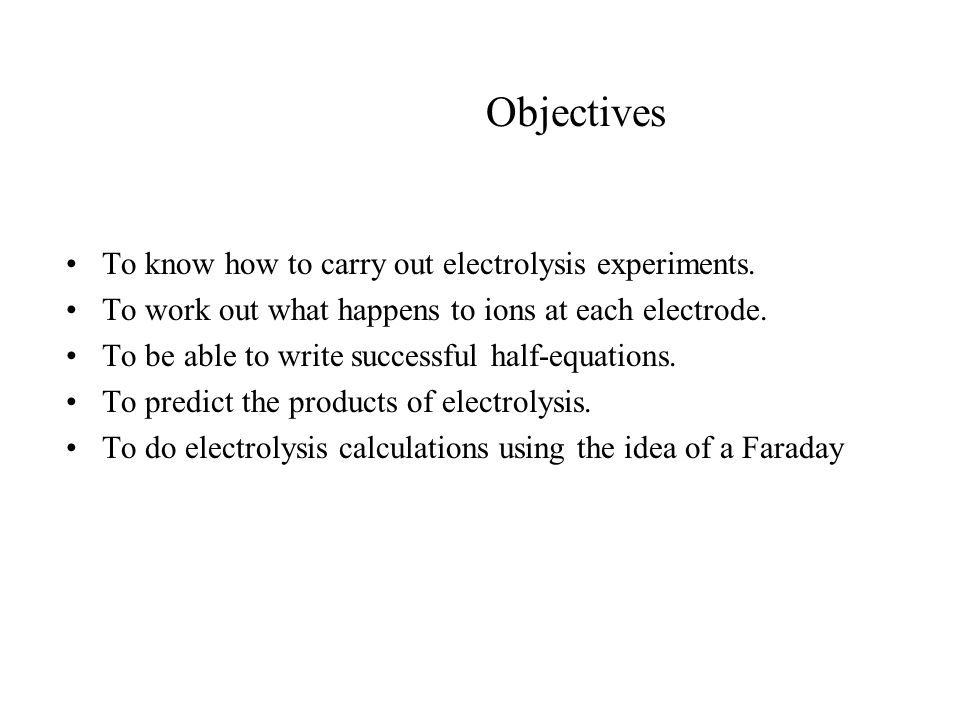 Objectives To know how to carry out electrolysis experiments.