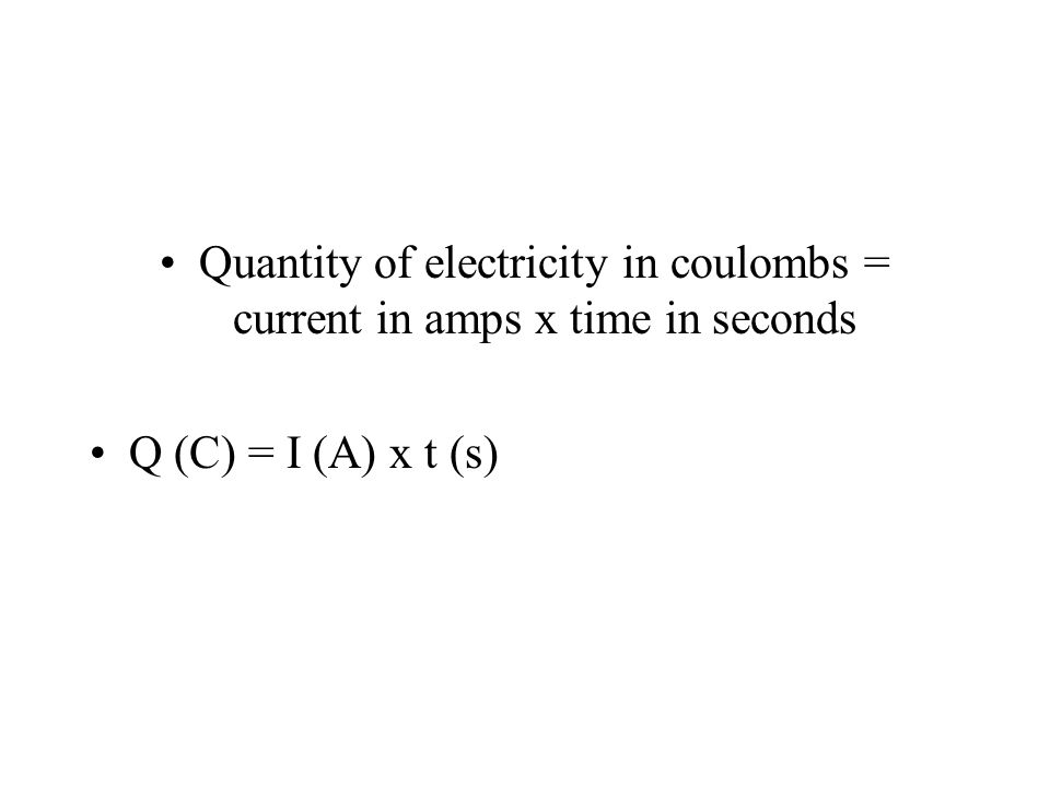 Quantity of electricity in coulombs = current in amps x time in seconds Q (C) = I (A) x t (s)
