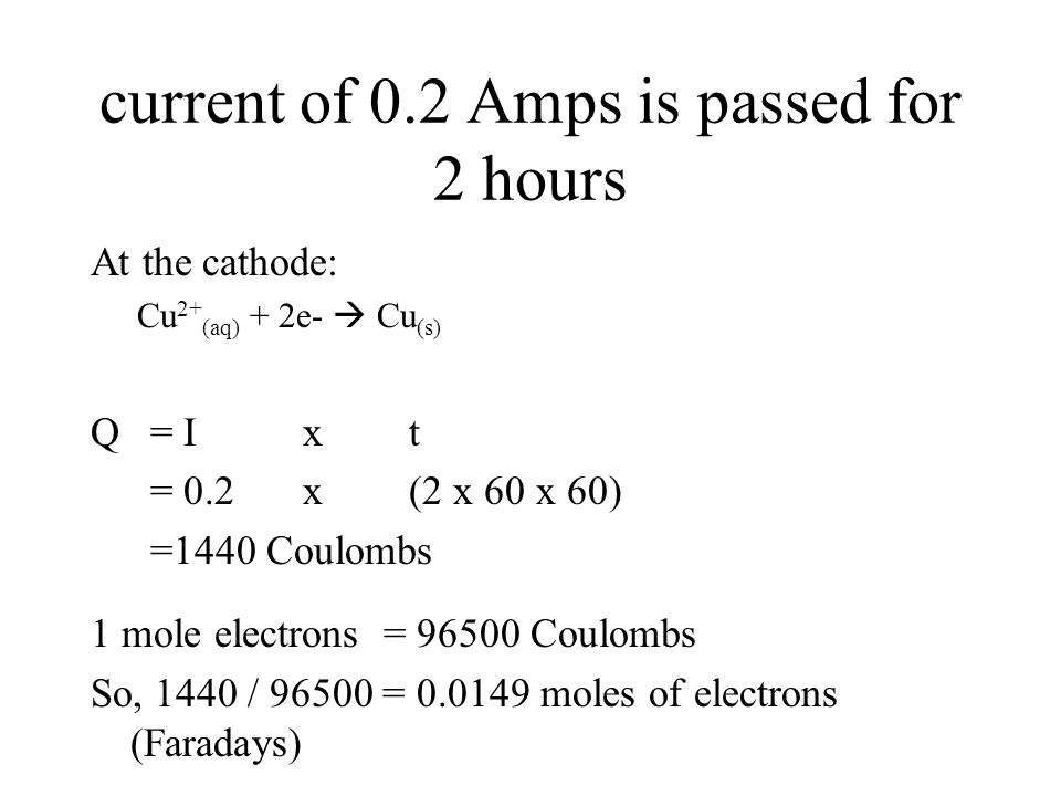 current of 0.2 Amps is passed for 2 hours At the cathode: Cu 2+ (aq) + 2e-  Cu (s) Q = I x t = 0.2 x (2 x 60 x 60) =1440 Coulombs 1 mole electrons =