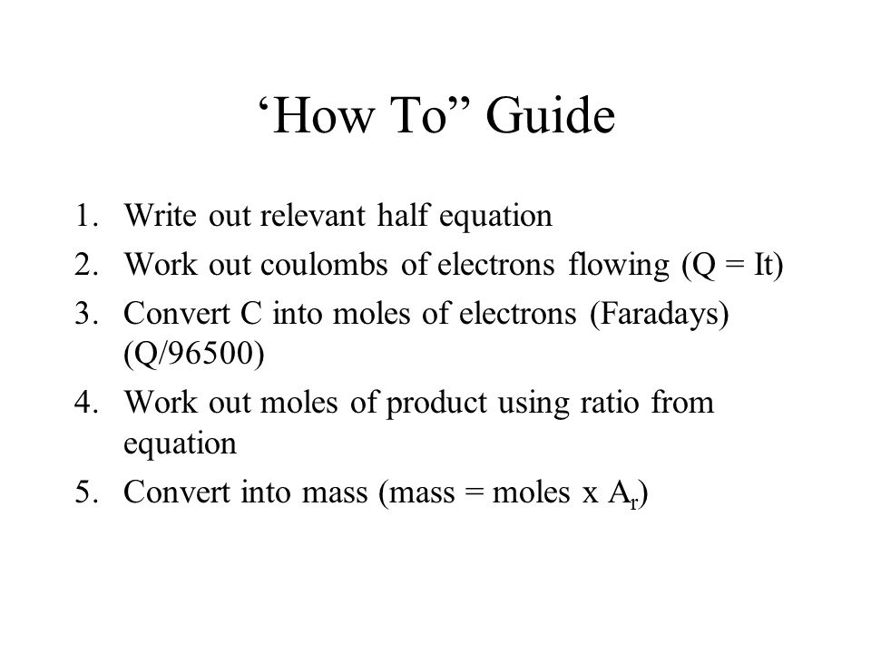 'How To Guide 1.Write out relevant half equation 2.Work out coulombs of electrons flowing (Q = It) 3.Convert C into moles of electrons (Faradays) (Q/96500) 4.Work out moles of product using ratio from equation 5.Convert into mass (mass = moles x A r )