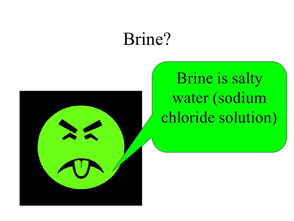 Brine? Brine is salty water (sodium chloride solution)