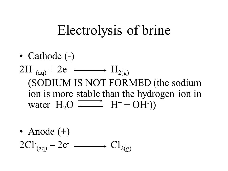 Electrolysis of brine Cathode (-) 2H + (aq) + 2e - H 2(g) (SODIUM IS NOT FORMED (the sodium ion is more stable than the hydrogen ion in water H 2 OH + + OH - )) Anode (+) 2Cl - (aq) – 2e - Cl 2(g)