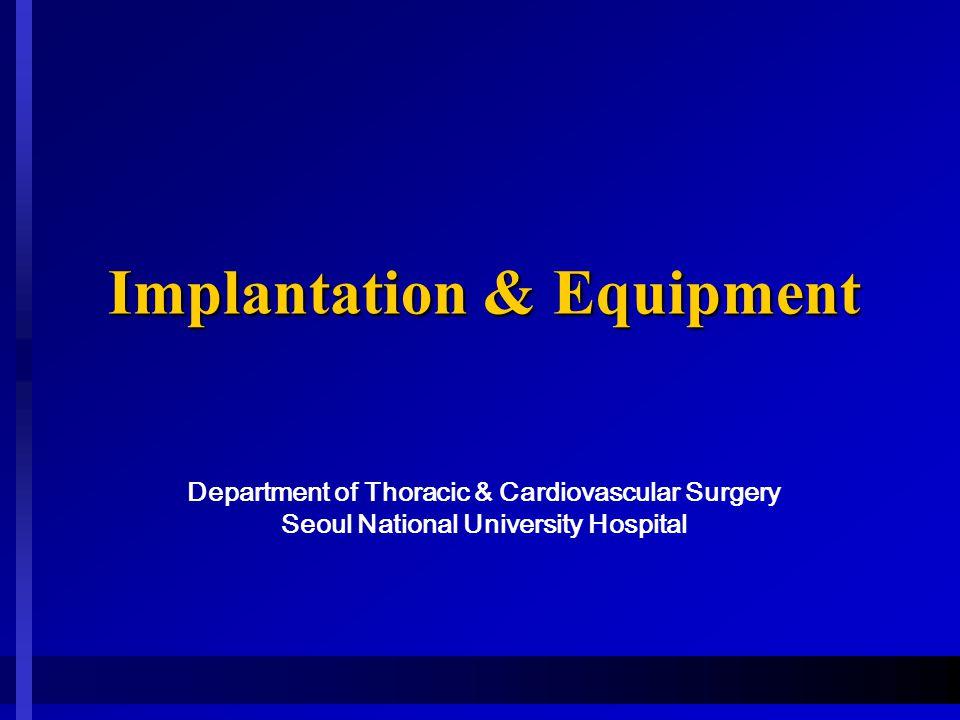 Implantation & Equipment Implantation & Equipment Department of Thoracic & Cardiovascular Surgery Seoul National University Hospital
