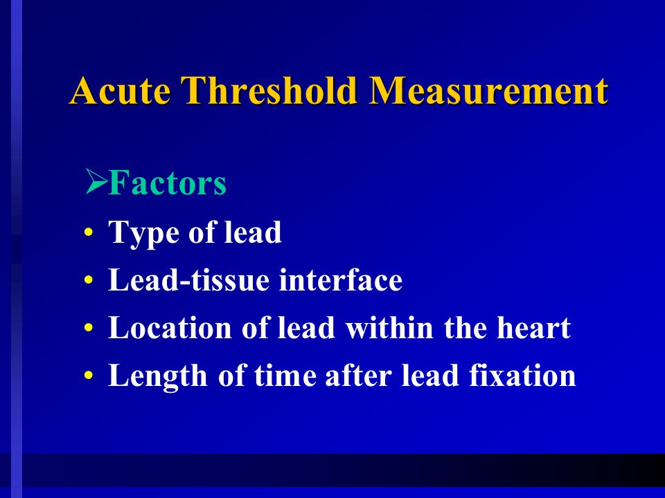 Acute Threshold Measurement  Factors Type of lead Lead-tissue interface Location of lead within the heart Length of time after lead fixation