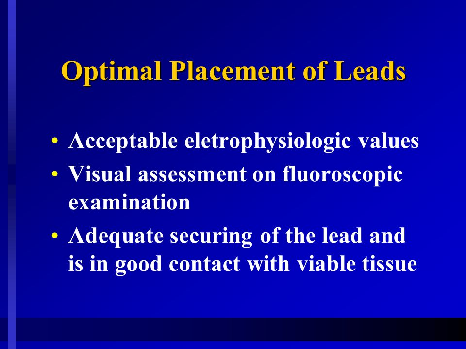 Optimal Placement of Leads Acceptable eletrophysiologic values Visual assessment on fluoroscopic examination Adequate securing of the lead and is in good contact with viable tissue