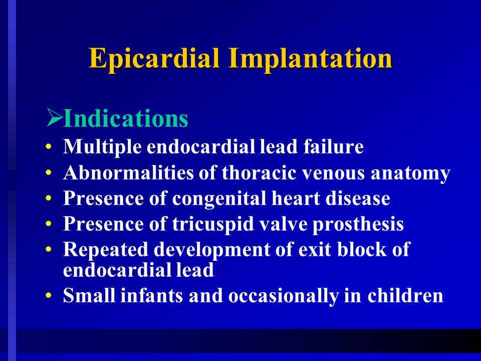 Epicardial Implantation  Indications Multiple endocardial lead failure Abnormalities of thoracic venous anatomy Presence of congenital heart disease Presence of tricuspid valve prosthesis Repeated development of exit block of endocardial lead Small infants and occasionally in children