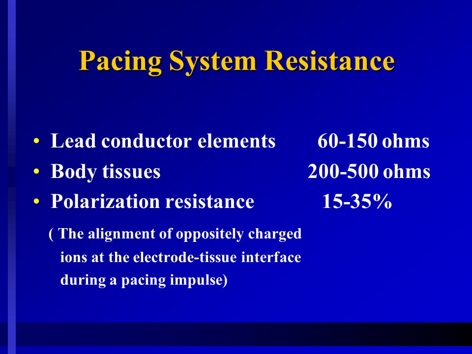 Pacing System Resistance Lead conductor elements 60-150 ohms Body tissues 200-500 ohms Polarization resistance 15-35% ( The alignment of oppositely charged ions at the electrode-tissue interface during a pacing impulse)