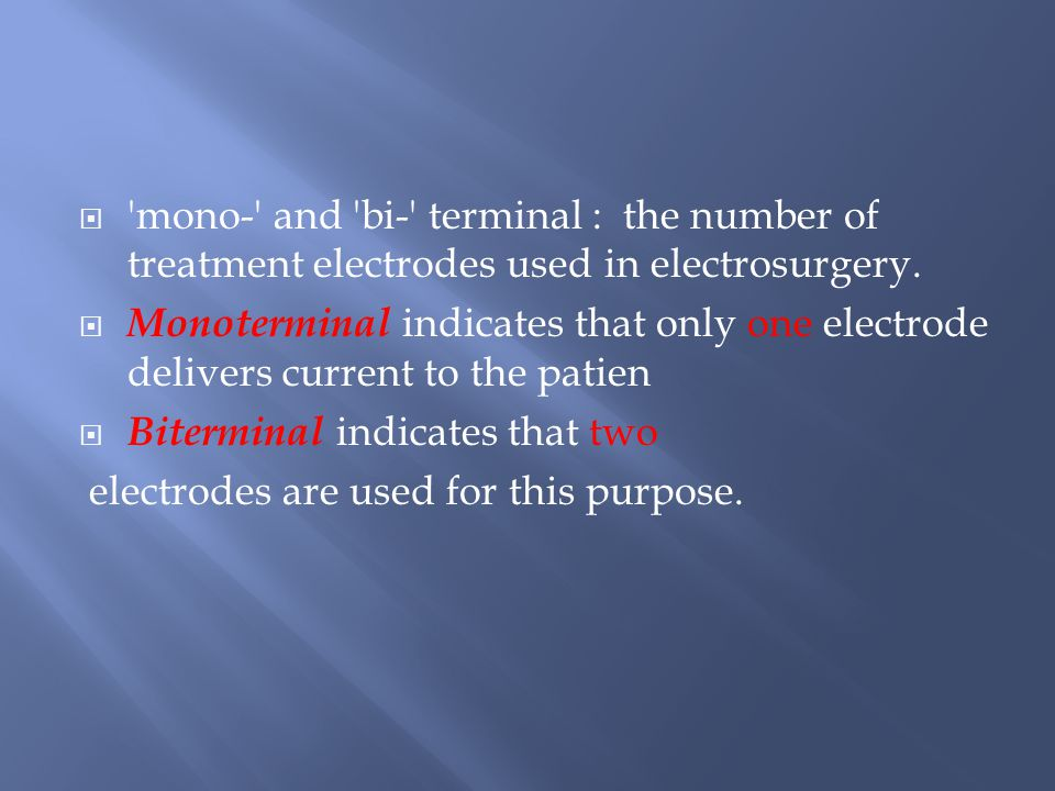  mono- and bi- terminal : the number of treatment electrodes used in electrosurgery.