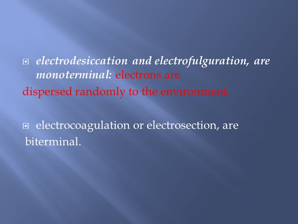  electrodesiccation and electrofulguration, are monoterminal: electrons are dispersed randomly to the environment,  electrocoagulation or electrosection, are biterminal.