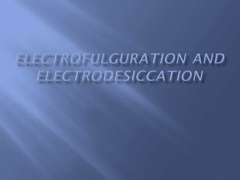  Electrofulguration and electrodesiccation : use markedly damped, high-voltage, low-amperage current in a monoterminal fashion to produce superficial tissue destruction