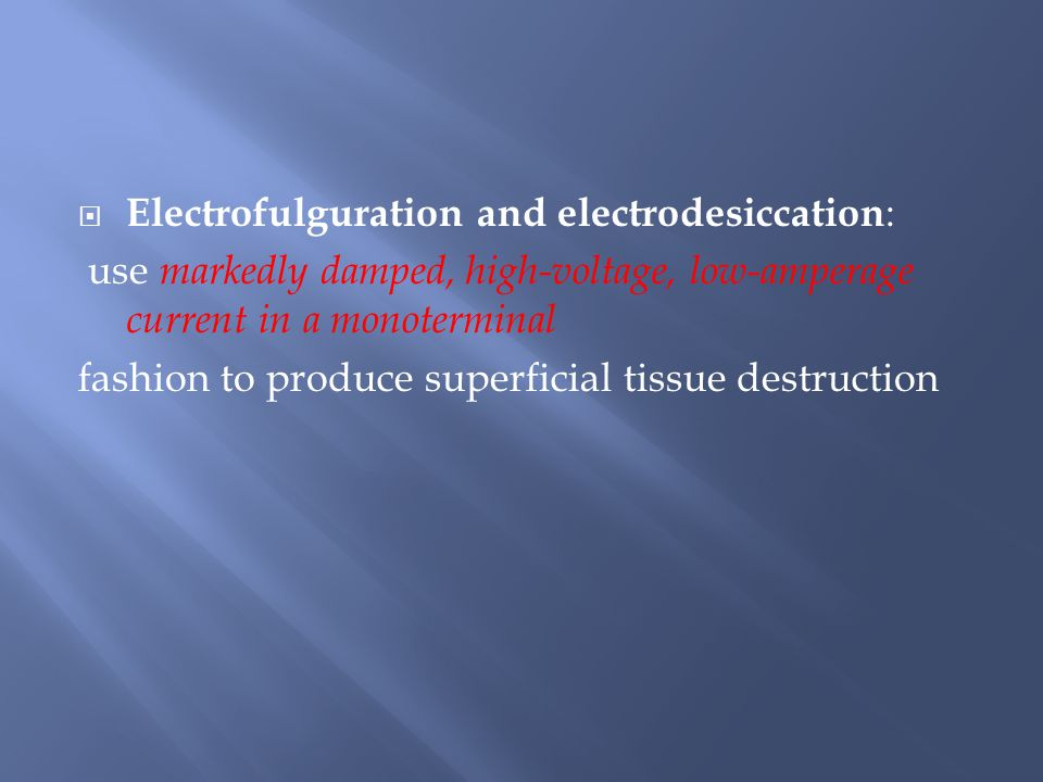  Electrofulguration and electrodesiccation : use markedly damped, high-voltage, low-amperage current in a monoterminal fashion to produce superficial tissue destruction