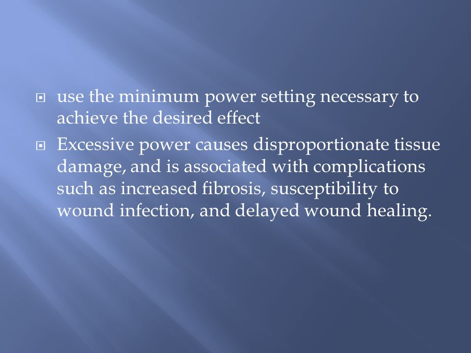  use the minimum power setting necessary to achieve the desired effect  Excessive power causes disproportionate tissue damage, and is associated with complications such as increased fibrosis, susceptibility to wound infection, and delayed wound healing.