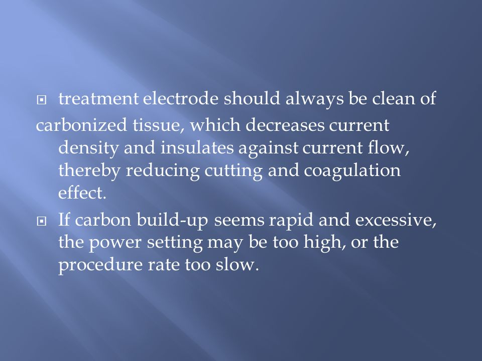  treatment electrode should always be clean of carbonized tissue, which decreases current density and insulates against current flow, thereby reducing cutting and coagulation effect.