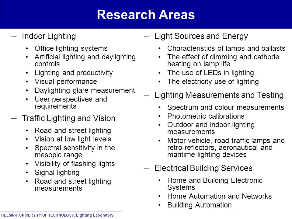 HELSINKI UNIVERSITY OF TECHNOLOGY, Lighting Laboratory Research Areas  Indoor Lighting Office lighting systems Artificial lighting and daylighting controls Lighting and productivity Visual performance Daylighting glare measurement User perspectives and requirements  Traffic Lighting and Vision Road and street lighting Vision at low light levels Spectral sensitivity in the mesopic range Visibility of flashing lights Signal lighting Road and street lighting measurements  Light Sources and Energy Characteristics of lamps and ballasts The effect of dimming and cathode heating on lamp life The use of LEDs in lighting The electricity use of lighting  Lighting Measurements and Testing Spectrum and colour measurements Photometric calibrations Outdoor and indoor lighting measurements Motor vehicle, road traffic lamps and retro-reflectors, aeronautical and maritime lighting devices  Electrical Building Services Home and Building Electronic Systems Home Automation and Networks Building Automation