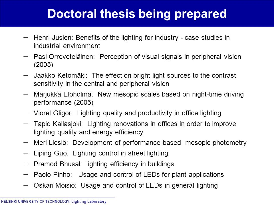 HELSINKI UNIVERSITY OF TECHNOLOGY, Lighting Laboratory Doctoral thesis being prepared  Henri Juslen: Benefits of the lighting for industry - case studies in industrial environment  Pasi Orreveteläinen: Perception of visual signals in peripheral vision (2005)  Jaakko Ketomäki: The effect on bright light sources to the contrast sensitivity in the central and peripheral vision  Marjukka Eloholma: New mesopic scales based on night-time driving performance (2005)  Viorel Gligor: Lighting quality and productivity in office lighting  Tapio Kallasjoki: Lighting renovations in offices in order to improve lighting quality and energy efficiency  Meri Liesiö: Development of performance based mesopic photometry  Liping Guo: Lighting control in street lighting  Pramod Bhusal: Lighting efficiency in buildings  Paolo Pinho: Usage and control of LEDs for plant applications  Oskari Moisio: Usage and control of LEDs in general lighting