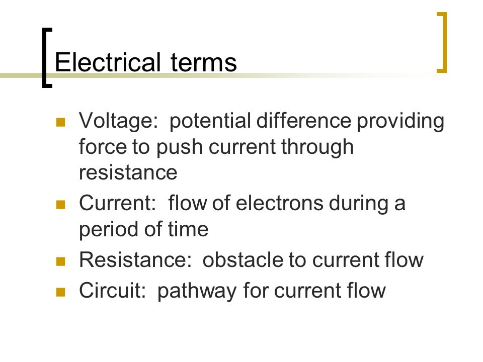 Electrical terms Voltage: potential difference providing force to push current through resistance Current: flow of electrons during a period of time Resistance: obstacle to current flow Circuit: pathway for current flow