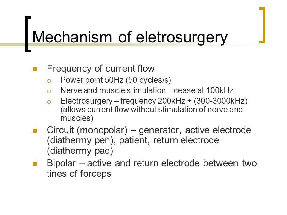Mechanism of eletrosurgery Frequency of current flow  Power point 50Hz (50 cycles/s)  Nerve and muscle stimulation – cease at 100kHz  Electrosurgery – frequency 200kHz + (300-3000kHz) (allows current flow without stimulation of nerve and muscles) Circuit (monopolar) – generator, active electrode (diathermy pen), patient, return electrode (diathermy pad) Bipolar – active and return electrode between two tines of forceps