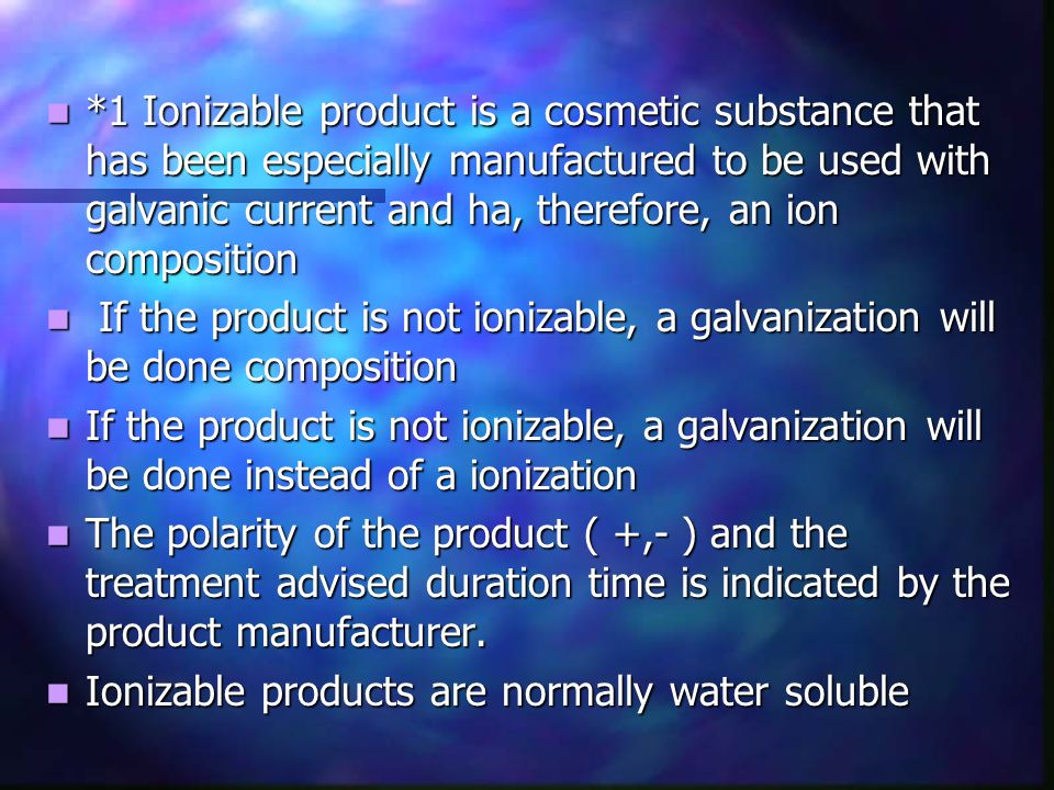 *1 Ionizable product is a cosmetic substance that has been especially manufactured to be used with galvanic current and ha, therefore, an ion composit