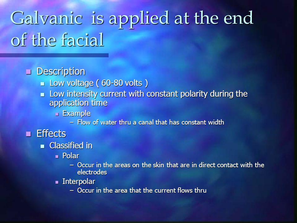 Galvanic is applied at the end of the facial Description Description Low voltage ( 60-80 volts ) Low voltage ( 60-80 volts ) Low intensity current wit