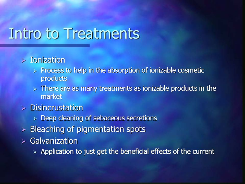 Intro to Treatments  Ionization  Process to help in the absorption of ionizable cosmetic products  There are as many treatments as ionizable produc