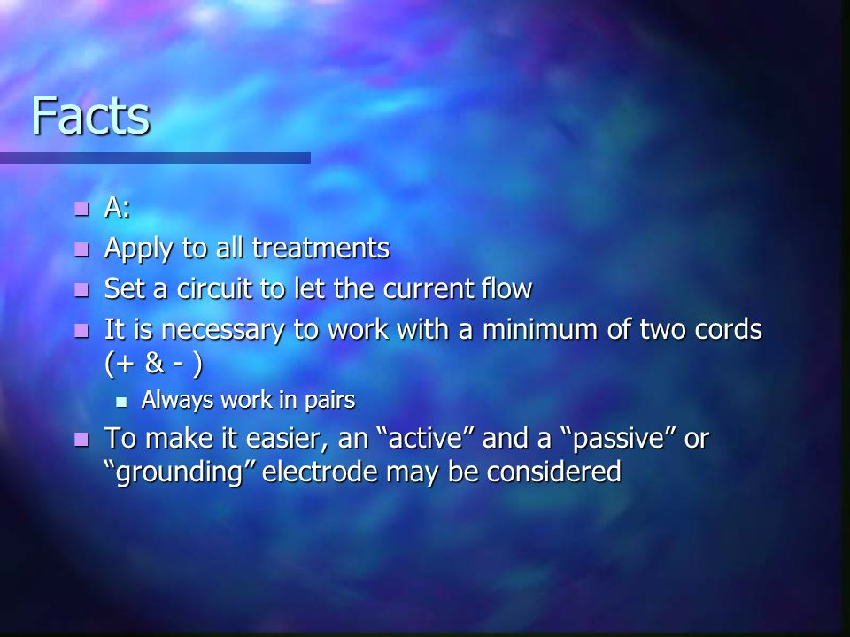 Facts A: A: Apply to all treatments Apply to all treatments Set a circuit to let the current flow Set a circuit to let the current flow It is necessar