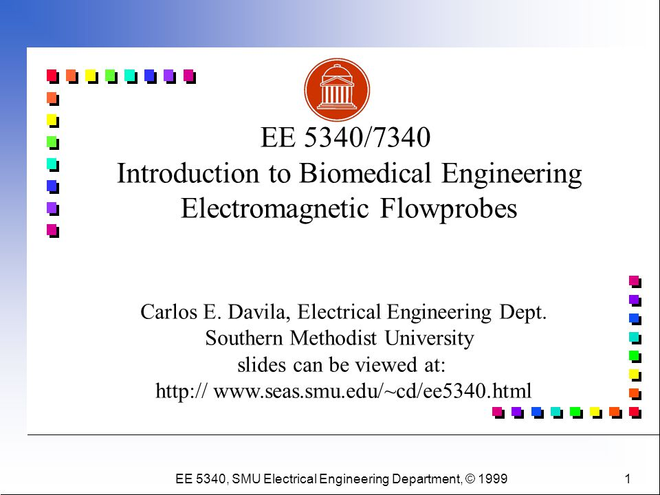 EE 5340, SMU Electrical Engineering Department, © 1999 1 Carlos E. Davila, Electrical Engineering Dept. Southern Methodist University slides can be vi