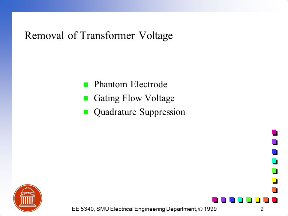 EE 5340, SMU Electrical Engineering Department, © 19999 Removal of Transformer Voltage n Phantom Electrode n Gating Flow Voltage n Quadrature Suppression