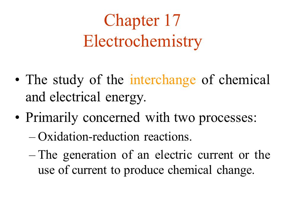 Chapter 17 Electrochemistry The study of the interchange of chemical and electrical energy. Primarily concerned with two processes: –Oxidation-reducti