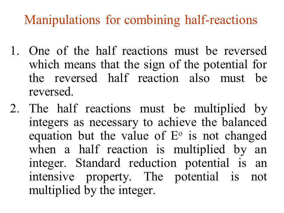 Manipulations for combining half-reactions 1.One of the half reactions must be reversed which means that the sign of the potential for the reversed ha