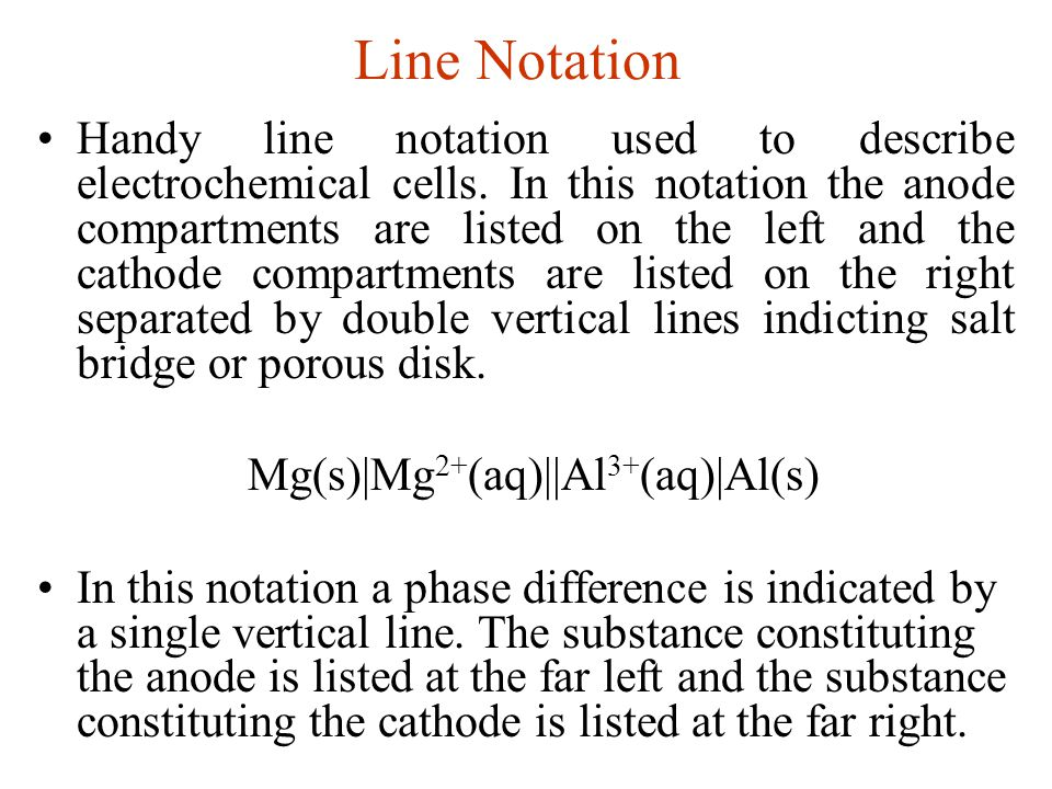 Line Notation Handy line notation used to describe electrochemical cells. In this notation the anode compartments are listed on the left and the catho