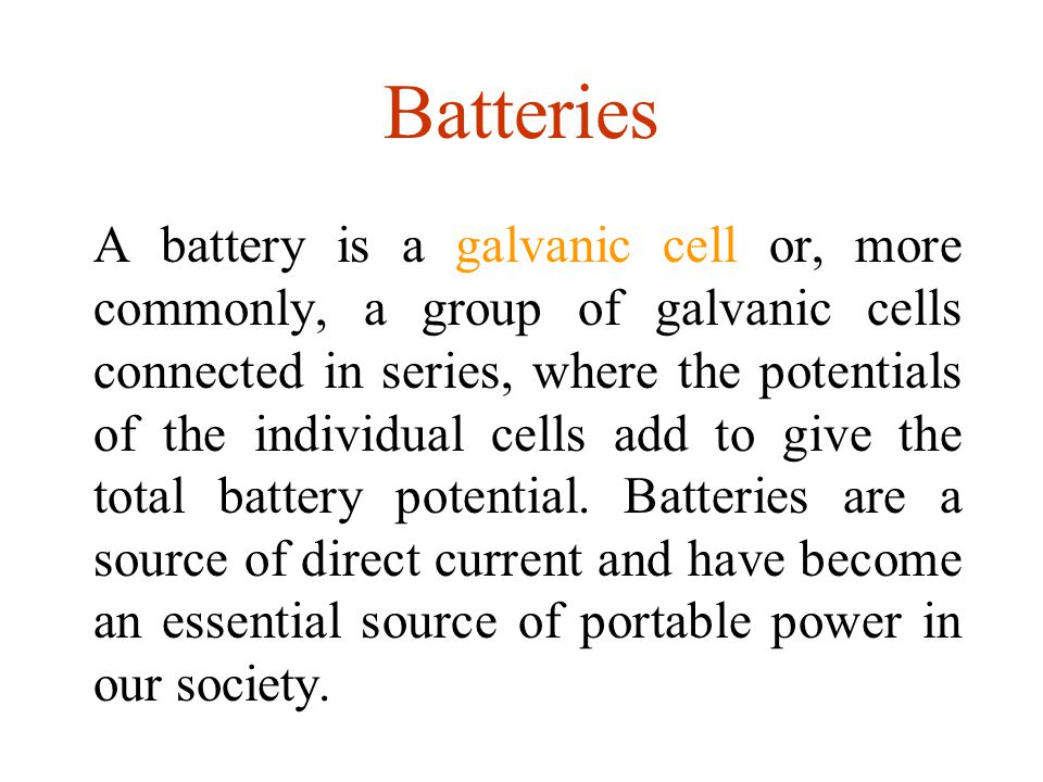 Batteries A battery is a galvanic cell or, more commonly, a group of galvanic cells connected in series, where the potentials of the individual cells