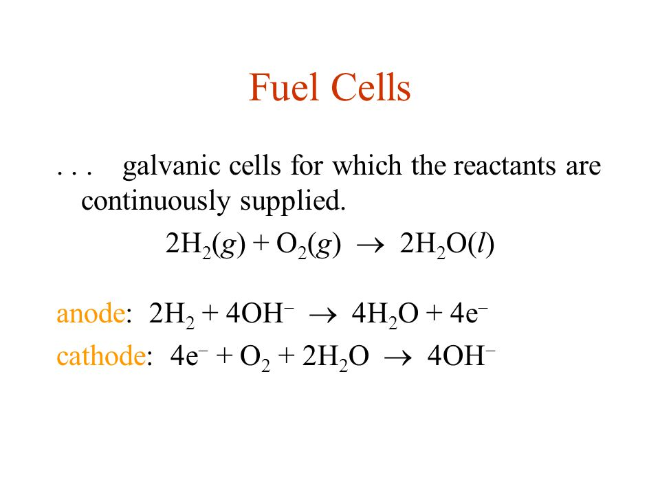 Fuel Cells...galvanic cells for which the reactants are continuously supplied. 2H 2 (g) + O 2 (g)  2H 2 O(l) anode: 2H 2 + 4OH   4H 2 O + 4e  cath