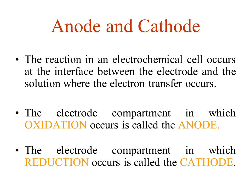 Anode and Cathode The reaction in an electrochemical cell occurs at the interface between the electrode and the solution where the electron transfer o