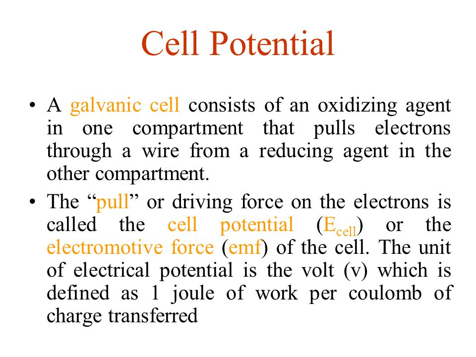 Cell Potential A galvanic cell consists of an oxidizing agent in one compartment that pulls electrons through a wire from a reducing agent in the othe