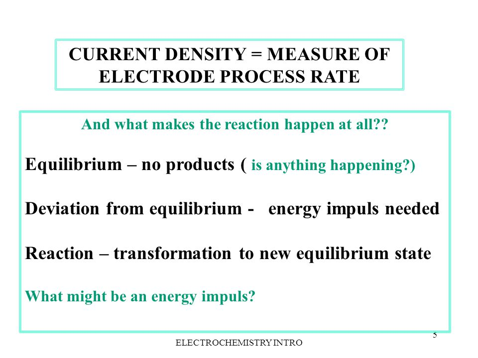 ELECTROCHEMISTRY INTRO4 Reaction rate v = ∆ c A / ∆t, ( or v = k A-B · c A ) ( c A - volumetric concentration – we must do something about it) In electrode kinetics the transferred charge is a measure of reaction rate Following Faraday's law: m A = k F · I · ∆t = k · Q (here k – electrochem equivalent, not reaction rate constant) And back to general reaction rate formula m A = c A · V or c A surface · S = k F · I · ∆t v = k · I · / S v ( mol · s -1 m) = k F ( mol/C ) · j, j – current density (A/m 2 ) =