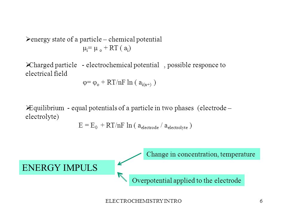 ELECTROCHEMISTRY INTRO6  energy state of a particle – chemical potential μ i = μ o + RT ( a i )  Charged particle - electrochemical potential, possible responce to electrical field φ= φ o + RT/nF ln ( a i(n+) )  Equilibrium - equal potentials of a particle in two phases (electrode – electrolyte) E = E 0 + RT/nF ln ( a electrode / a electrolyte ) ENERGY IMPULS Change in concentration, temperature Overpotential applied to the electrode