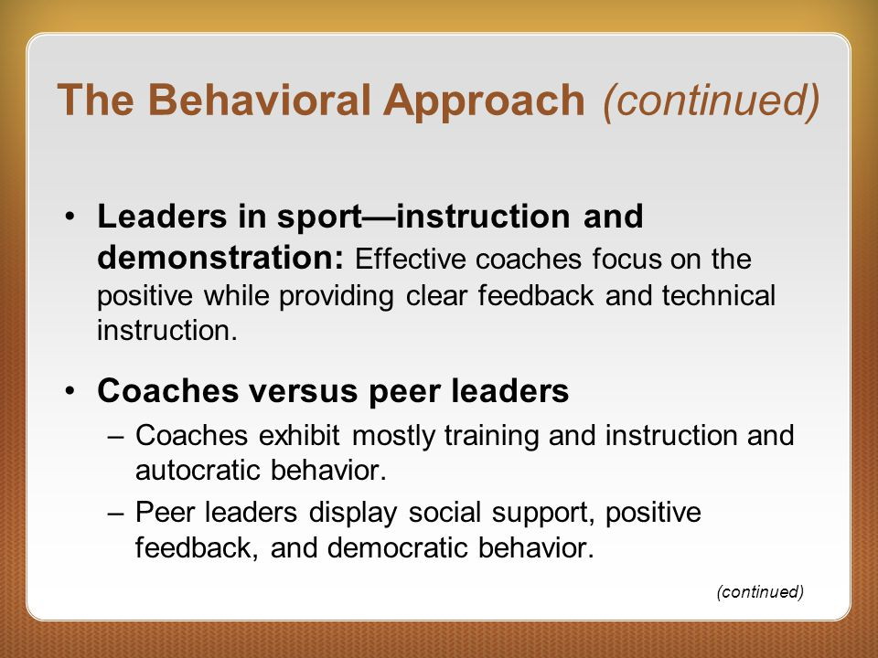 The Behavioral Approach (continued) Leaders in sport—instruction and demonstration: Effective coaches focus on the positive while providing clear feed