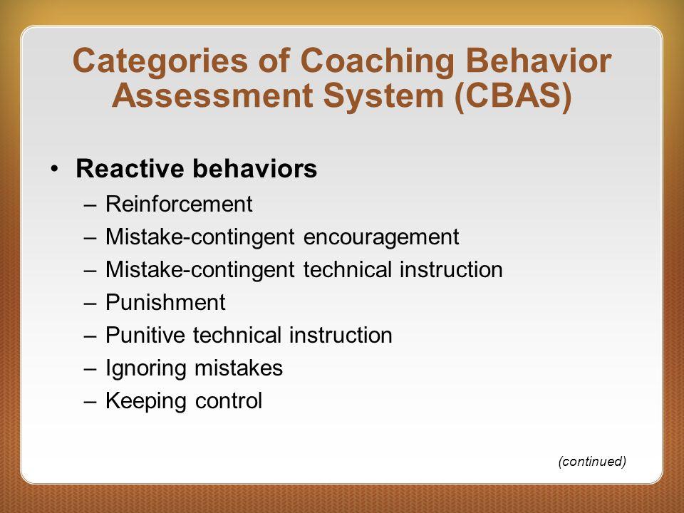 Categories of Coaching Behavior Assessment System (CBAS) Reactive behaviors –Reinforcement –Mistake-contingent encouragement –Mistake-contingent techn
